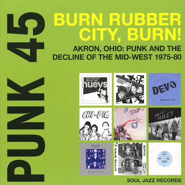 Punk 45: Burn Rubber City Burn! Akron, Ohio : Punk And The Decline Of The Mid West 1975 - 80